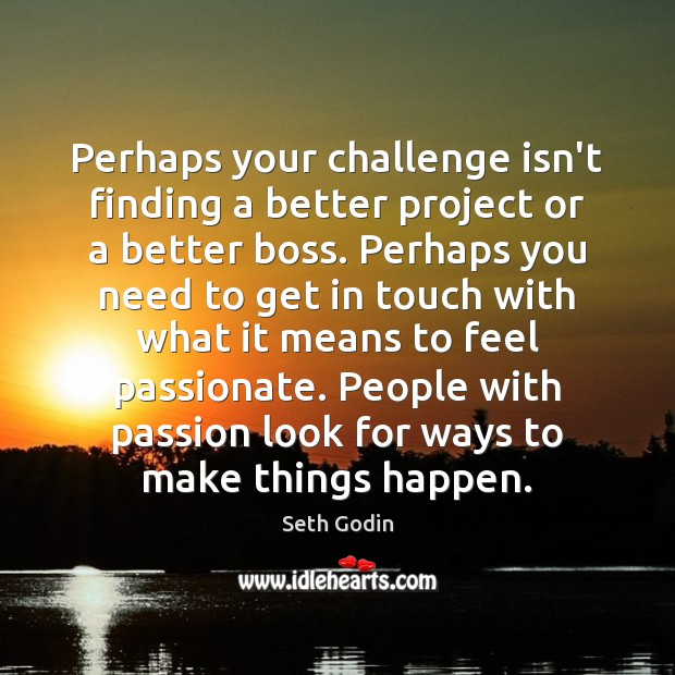 Perhaps your challenge isn't finding a better project or a better boss. Image