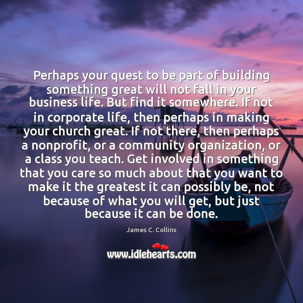 Perhaps your quest to be part of building something great will not James C. Collins Picture Quote