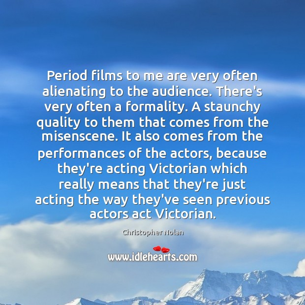 Period films to me are very often alienating to the audience. There's Image