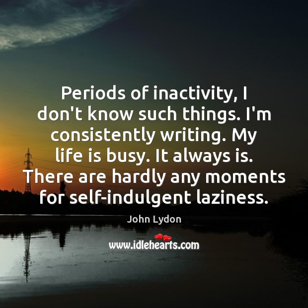 Periods of inactivity, I don't know such things. I'm consistently writing. My John Lydon Picture Quote