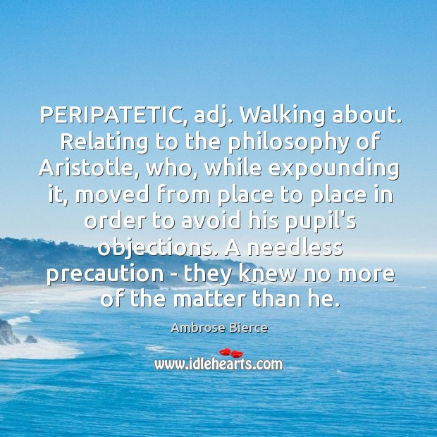 Image, PERIPATETIC, adj. Walking about. Relating to the philosophy of Aristotle, who, while