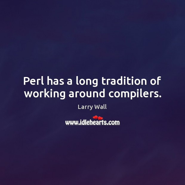 Perl has a long tradition of working around compilers. Larry Wall Picture Quote