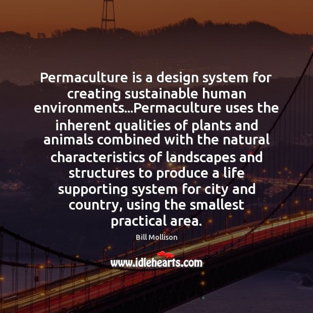 Permaculture is a design system for creating sustainable human environments…Permaculture uses Bill Mollison Picture Quote