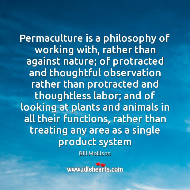 Permaculture is a philosophy of working with, rather than against nature; of Bill Mollison Picture Quote