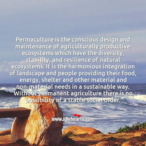 Permaculture is the conscious design and maintenance of agriculturally productive ecosystems which Bill Mollison Picture Quote
