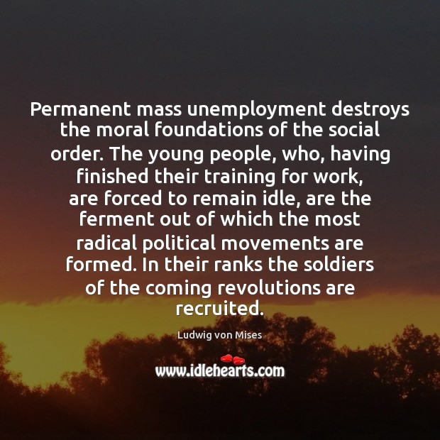 Permanent mass unemployment destroys the moral foundations of the social order. The Image