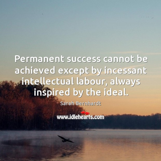 Permanent success cannot be achieved except by incessant intellectual labour, always inspired by the ideal. Sarah Bernhardt Picture Quote