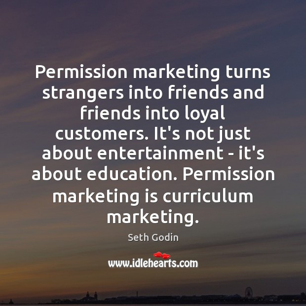 Permission marketing turns strangers into friends and friends into loyal customers. It's Marketing Quotes Image