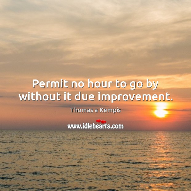 Permit no hour to go by without it due improvement. Thomas a Kempis Picture Quote