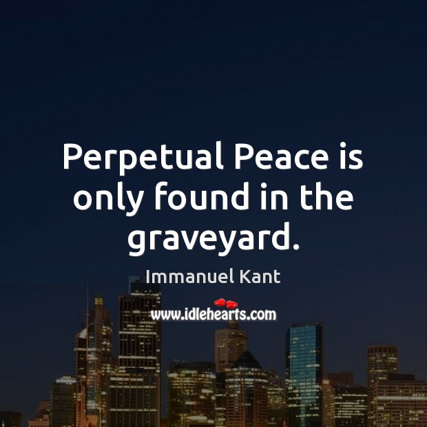 Perpetual Peace is only found in the graveyard. Immanuel Kant Picture Quote