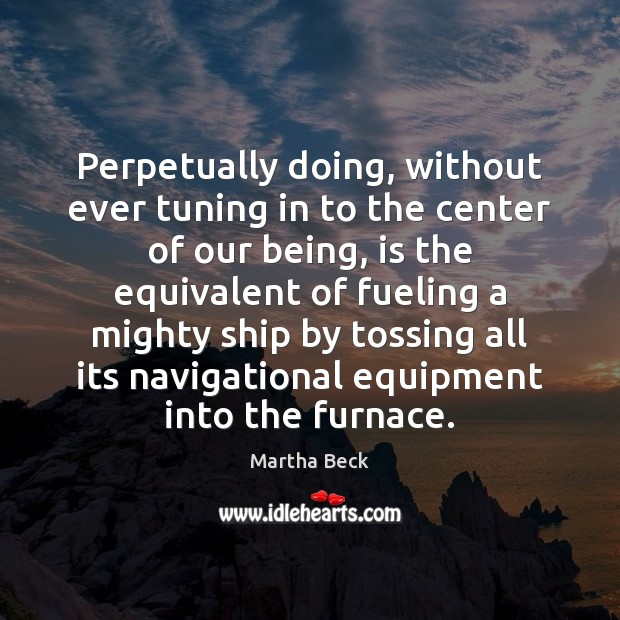 Perpetually doing, without ever tuning in to the center of our being, Martha Beck Picture Quote