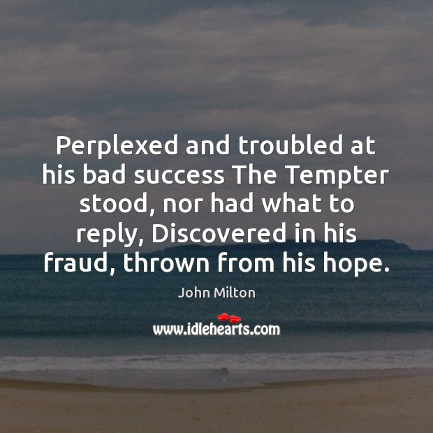 Perplexed and troubled at his bad success The Tempter stood, nor had Image