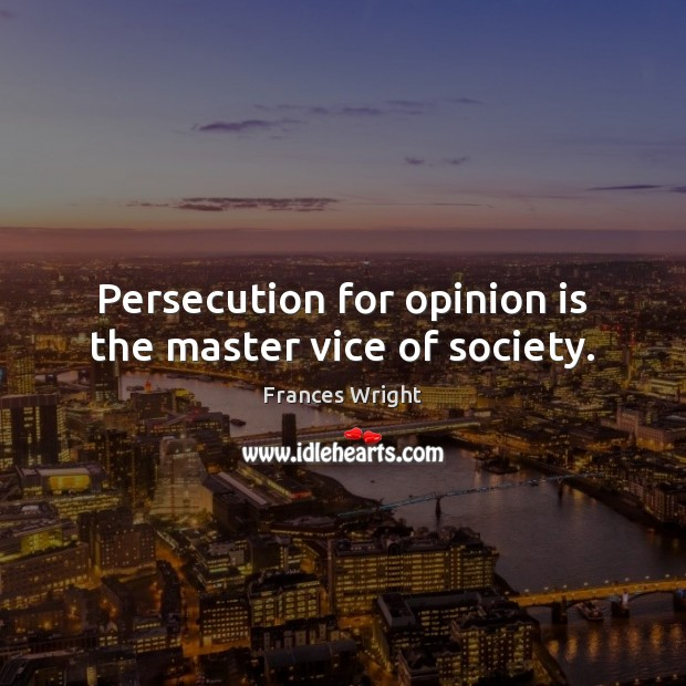 Persecution for opinion is the master vice of society. Society Quotes Image