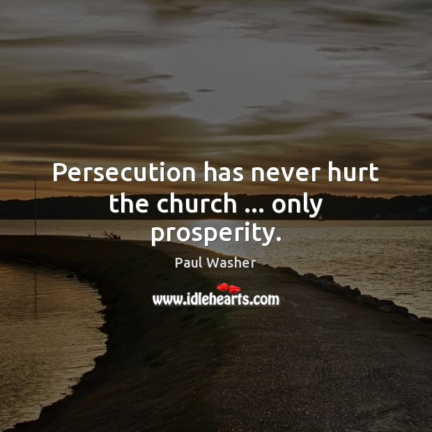 Persecution has never hurt the church … only prosperity. Paul Washer Picture Quote