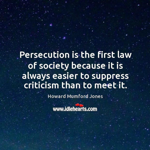 Persecution is the first law of society because it is always easier to suppress criticism than to meet it. Howard Mumford Jones Picture Quote