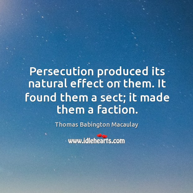 Persecution produced its natural effect on them. It found them a sect; it made them a faction. Thomas Babington Macaulay Picture Quote