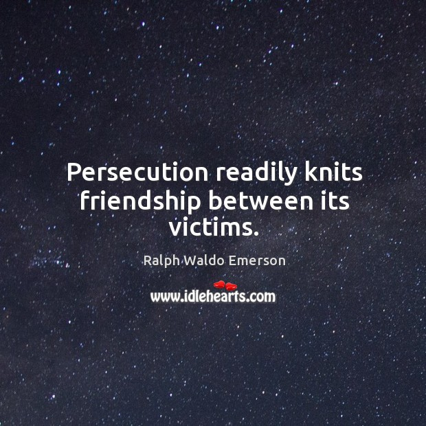 Persecution readily knits friendship between its victims. Image