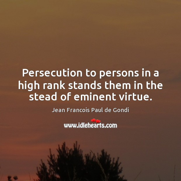Persecution to persons in a high rank stands them in the stead of eminent virtue. Image