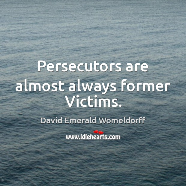 Persecutors are almost always former Victims. David Emerald Womeldorff Picture Quote