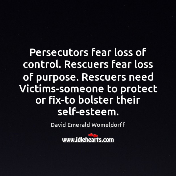 Image, Persecutors fear loss of control. Rescuers fear loss of purpose. Rescuers need