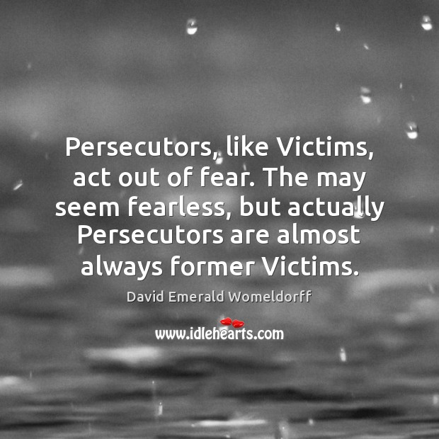 Persecutors, like Victims, act out of fear. The may seem fearless, but David Emerald Womeldorff Picture Quote