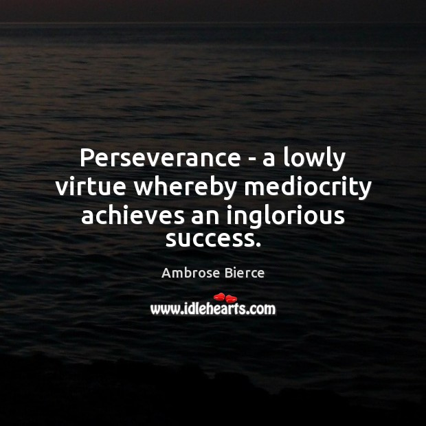 Image, Perseverance – a lowly virtue whereby mediocrity achieves an inglorious success.