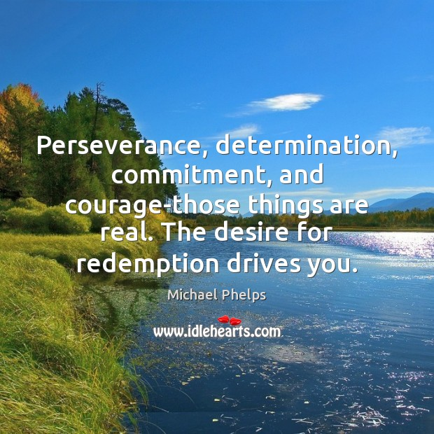 Perseverance, determination, commitment, and courage-those things are real. The desire for redemption Michael Phelps Picture Quote