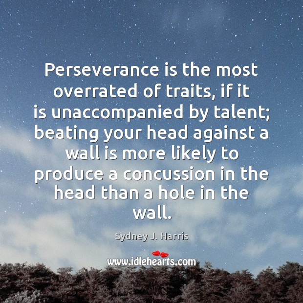 Perseverance is the most overrated of traits, if it is unaccompanied by Perseverance Quotes Image