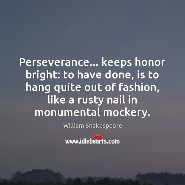 Image, Perseverance… keeps honor bright: to have done, is to hang quite out