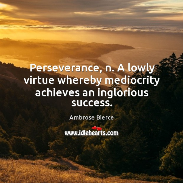 Perseverance, n. A lowly virtue whereby mediocrity achieves an inglorious success. Image