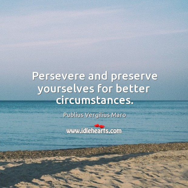 Persevere and preserve yourselves for better circumstances. Image