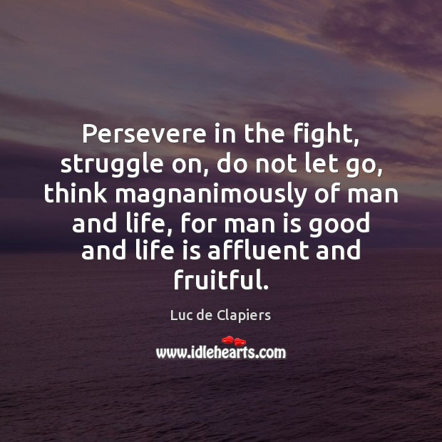 Persevere in the fight, struggle on, do not let go, think magnanimously Luc de Clapiers Picture Quote