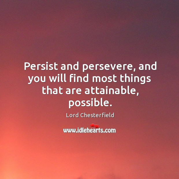 Persist and persevere, and you will find most things that are attainable, possible. Image