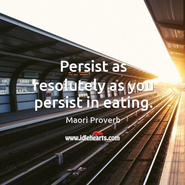 Persist as resolutely as you persist in eating. Maori Proverbs Image