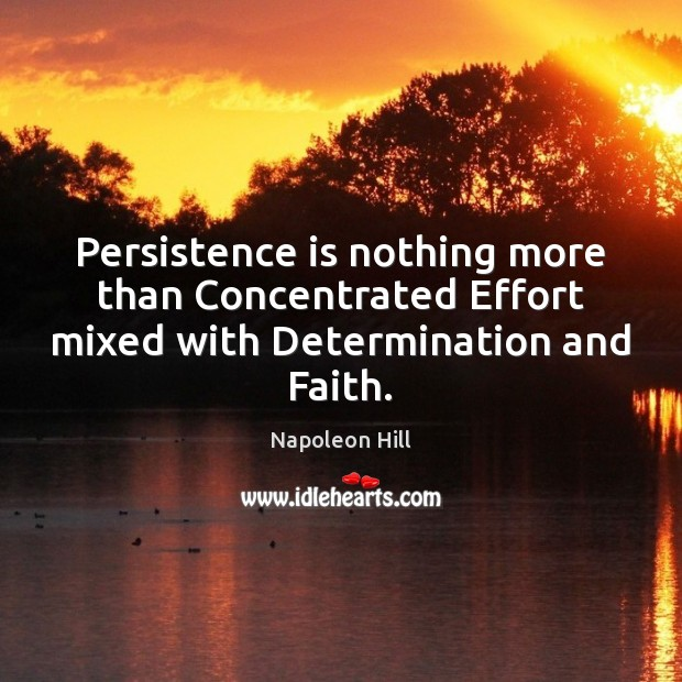 Persistence is nothing more than Concentrated Effort mixed with Determination and Faith. Persistence Quotes Image