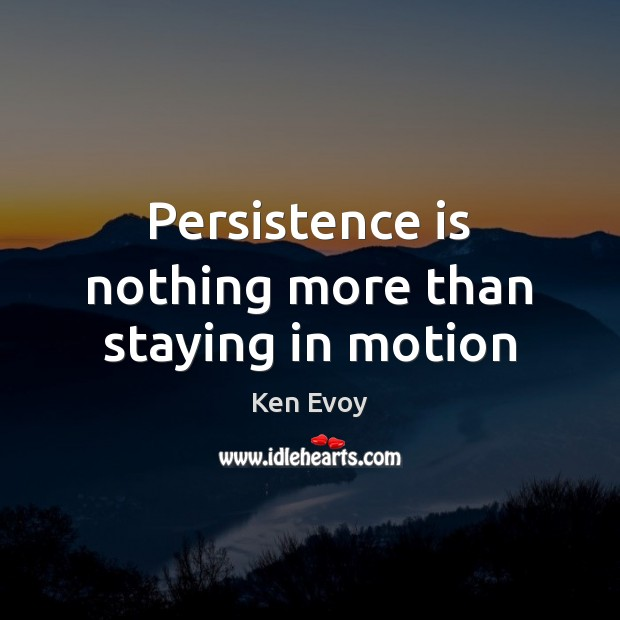 Persistence is nothing more than staying in motion Persistence Quotes Image