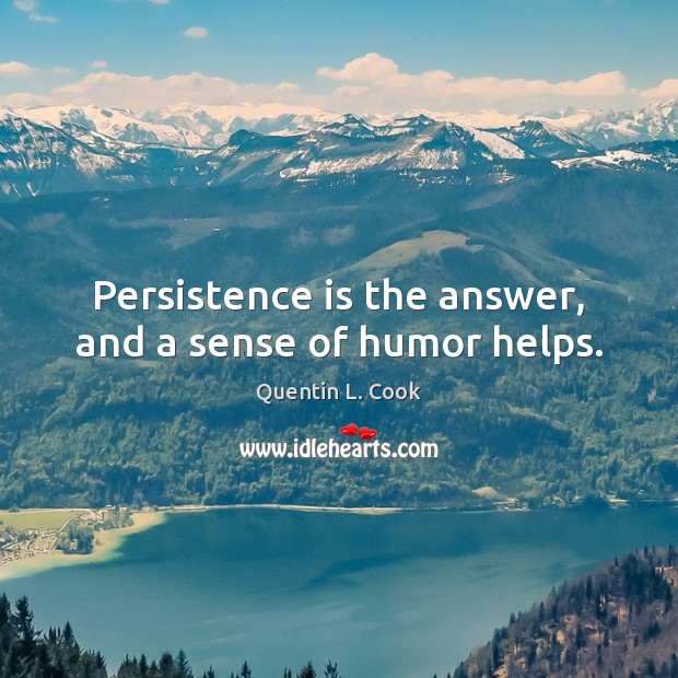 Persistence is the answer, and a sense of humor helps. Quentin L. Cook Picture Quote
