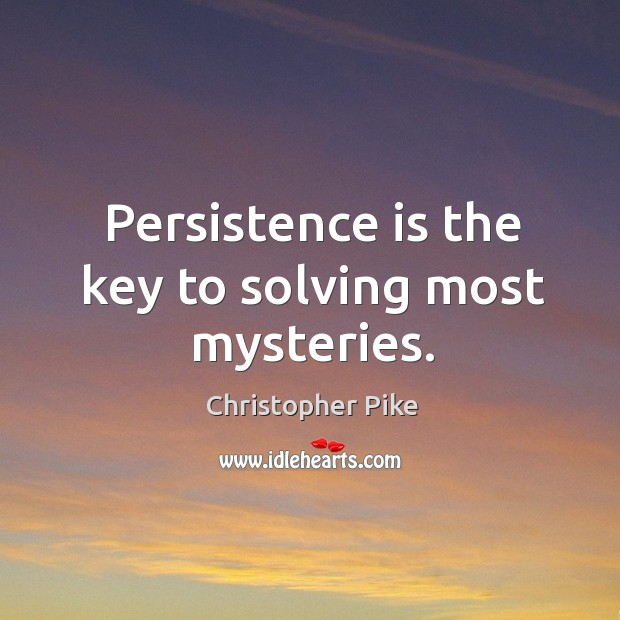 Persistence is the key to solving most mysteries. Persistence Quotes Image
