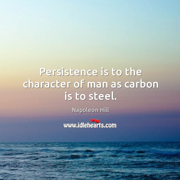 Persistence is to the character of man as carbon is to steel. Persistence Quotes Image