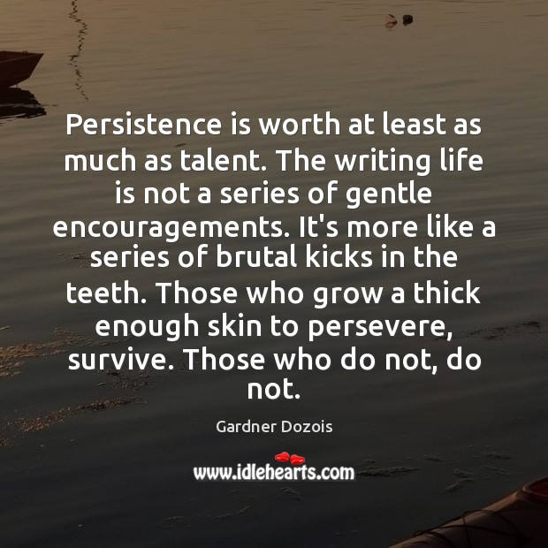 Persistence is worth at least as much as talent. The writing life Persistence Quotes Image
