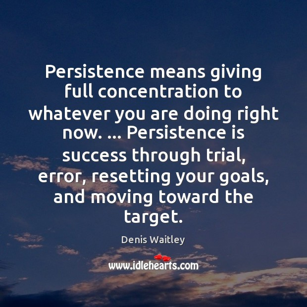 Persistence means giving full concentration to whatever you are doing right now. … Persistence Quotes Image