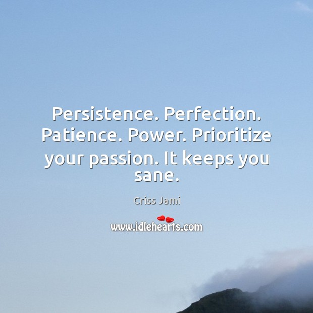 Image, Persistence. Perfection. Patience. Power. Prioritize your passion. It keeps you sane.