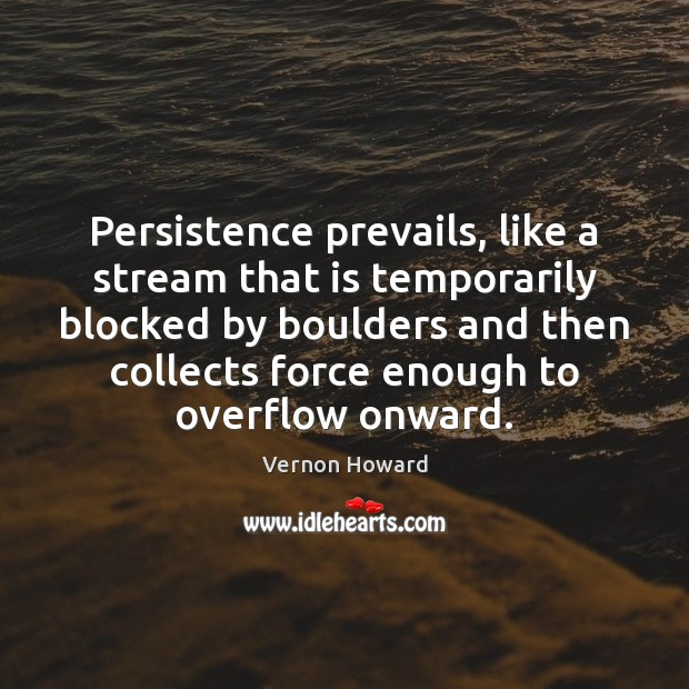 Persistence prevails, like a stream that is temporarily blocked by boulders and Vernon Howard Picture Quote