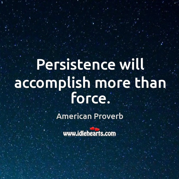 Persistence will accomplish more than force. American Proverbs Image
