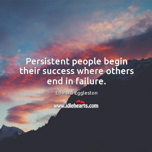 Image, Persistent people begin their success where others end in failure.