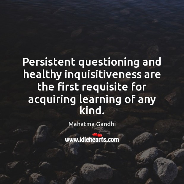 Persistent questioning and healthy inquisitiveness are the first requisite for acquiring learning Mahatma Gandhi Picture Quote