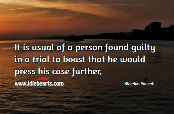 It is usual of a person found guilty in a trial to boast that he would press his case further. Nigerian Proverbs Image