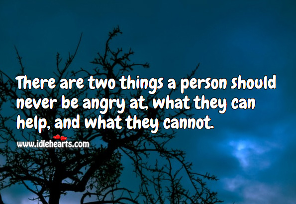 There are two things a person should never be angry at, what they can help, and what they cannot. Image