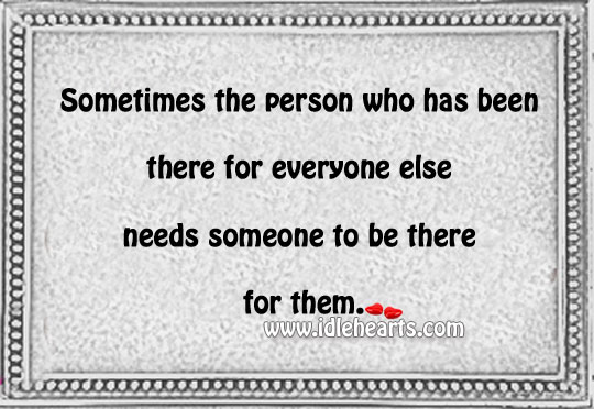 Sometimes the person who has been there for everyone Image