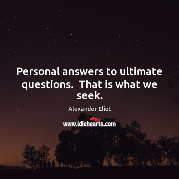 Personal answers to ultimate questions.  That is what we seek. Image